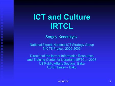 (c) NICTS1 ICT and Culture IRTCL Sergey Kondratyev, National Expert, National ICT Strategy Group NICTS Project, 2002-2003 Director of the former Information.