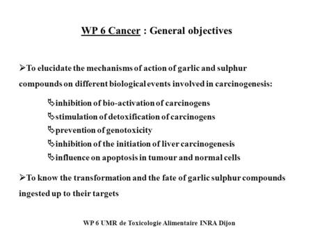 WP 6 UMR de Toxicologie Alimentaire INRA Dijon WP 6 Cancer : General objectives  inhibition of bio-activation of carcinogens  stimulation of detoxification.