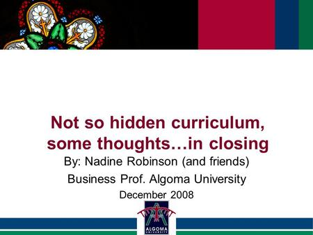 Not so hidden curriculum, some thoughts…in closing By: Nadine Robinson (and friends) Business Prof. Algoma University December 2008.