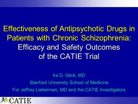Effectiveness of Antipsychotic Drugs in Patients with Chronic Schizophrenia: Efficacy and Safety Outcomes of the CATIE Trial Ira D. Glick, MD Stanford.