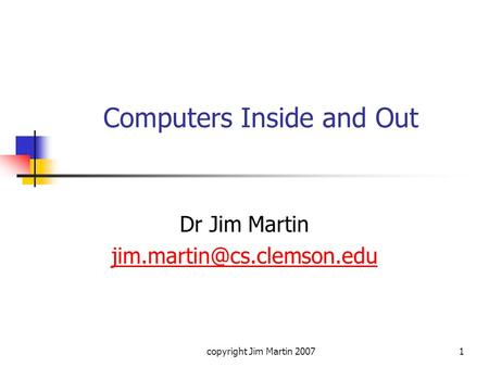 Copyright Jim Martin 20071 Computers Inside and Out Dr Jim Martin