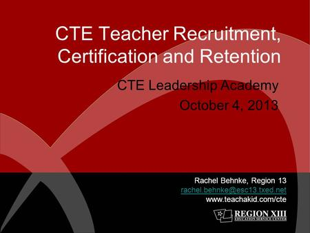 CTE Teacher Recruitment, Certification and Retention CTE Leadership Academy October 4, 2013 Rachel Behnke, Region 13