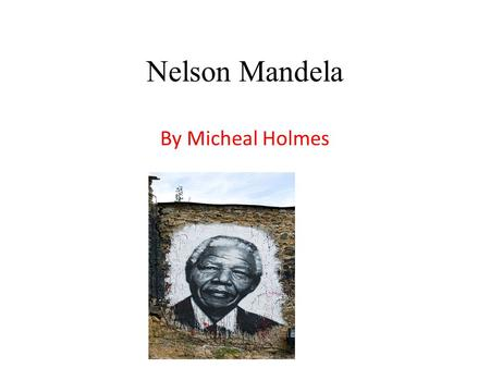 Nelson Mandela By Micheal Holmes. Nelson Mandela facts Nelson Mandela was born on the 18 th of July 1918 and lived in South Africa. He was as poor black.