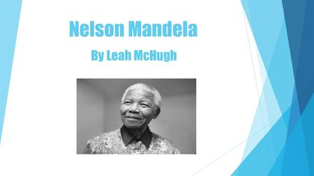 Nelson Mandela By Leah McHugh. Early Life  Nelson Mandela was born on 18 th July 1918.  He was originally called Rolilhlaha Mandela.  At the age of.