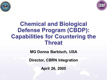 Chemical and Biological Defense Program (CBDP): Capabilities for Countering the Threat MG Donna Barbisch, USA Director, CBRN Integration April 26, 2005.