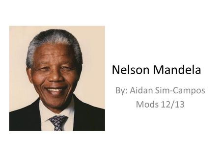 Nelson Mandela By: Aidan Sim-Campos Mods 12/13. Early Life Nelson Mandela was born on July 18, 1918 in Mvezo, a small village located in Umtata. His original.