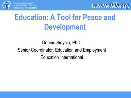 Education: A Tool for Peace and Development Dennis Sinyolo, PhD. Senior Coordinator, Education and Employment Education International.
