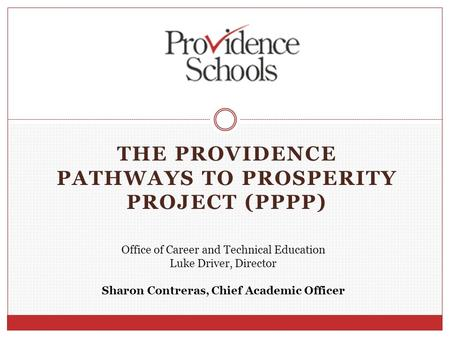 THE PROVIDENCE PATHWAYS TO PROSPERITY PROJECT (PPPP) Office of Career and Technical Education Luke Driver, Director Sharon Contreras, Chief Academic Officer.