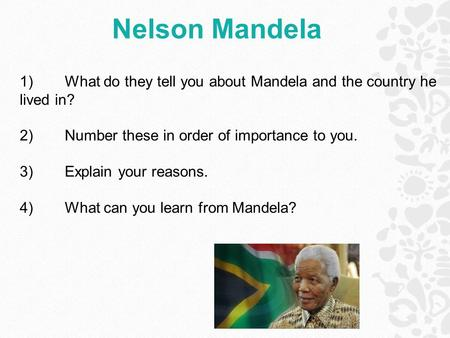 Nelson Mandela 1)What do they tell you about Mandela and the country he lived in? 2)Number these in order of importance to you. 3)Explain your reasons.