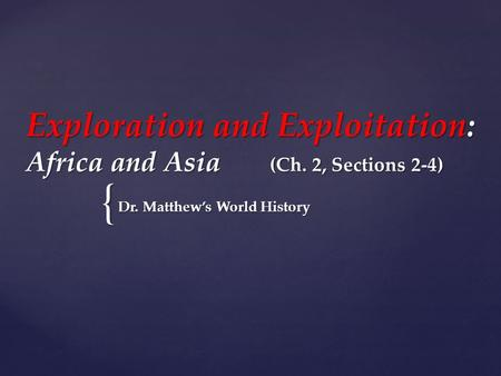 { Exploration and Exploitation: Africa and Asia (Ch. 2, Sections 2-4) Dr. Matthew's World History.