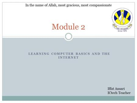 LEARNING COMPUTER BASICS AND THE INTERNET Module 2 In the name of Allah, most gracious, most compassionate Iffat Ansari ICtech Teacher.