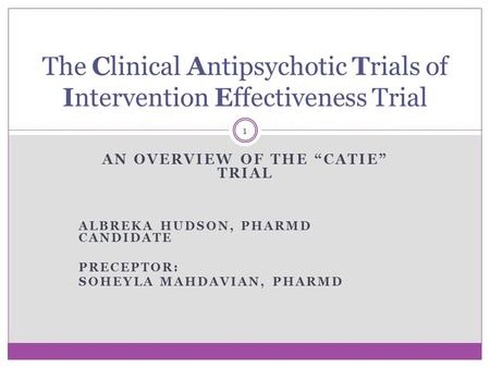 "AN OVERVIEW OF THE ""CATIE"" TRIAL ALBREKA HUDSON, PHARMD CANDIDATE PRECEPTOR: SOHEYLA MAHDAVIAN, PHARMD The Clinical Antipsychotic Trials of Intervention."