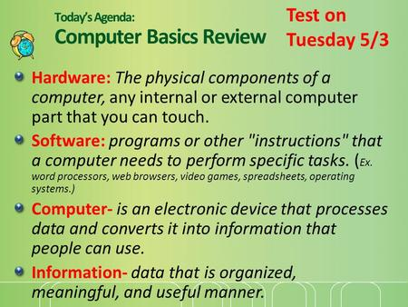 Today's Agenda: Computer Basics Review Hardware: The physical components of a computer, any internal or external computer part that you can touch. Software: