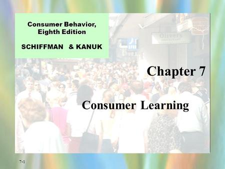 7-1 Chapter 7 Consumer Behavior, Eighth Edition Consumer Behavior, Eighth Edition SCHIFFMAN & KANUK Consumer Learning.