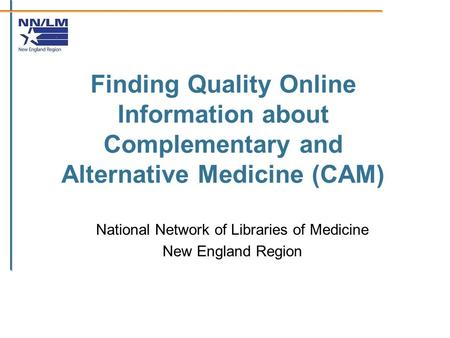Finding Quality Online Information about Complementary and Alternative Medicine (CAM) National Network of Libraries of Medicine New England Region.