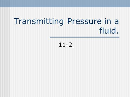 "Transmitting Pressure in a fluid. 11-2 Pascals Principle In 1600 a French mathematician stated that ""When force is applied to a confined fluid an increase."