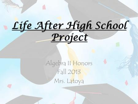 Life After High School Project Algebra II Honors Fall 2013 Mrs. Latoya.
