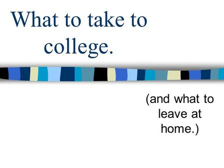 What to take to college. (and what to leave at home.)