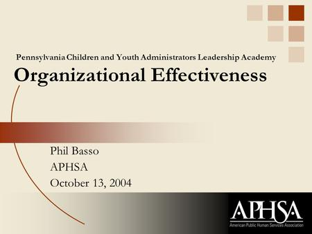 Pennsylvania Children and Youth Administrators Leadership Academy Organizational Effectiveness Phil Basso APHSA October 13, 2004.