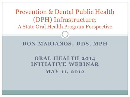 DON MARIANOS, DDS, MPH ORAL HEALTH 2014 INITIATIVE WEBINAR MAY 11, 2012 Prevention & Dental Public Health (DPH) Infrastructure: A State Oral Health Program.