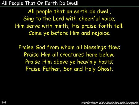 All People That On Earth Do Dwell 1-4 All people that on earth do dwell, Sing to the Lord with cheerful voice; Him serve with mirth, His praise forth tell;
