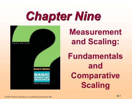 © 2009 Pearson Education, Inc publishing as Prentice Hall 9-1 Chapter Nine Measurement and Scaling: Fundamentals and Comparative Scaling.