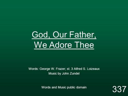 God, Our Father, We Adore Thee Words: George W. Frazer; st. 3 Alfred S. Loizeaux Music by John Zundel Words and Music public domain 337.