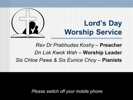 Lord's Day Worship Service Rev Dr Prabhudas Koshy – Preacher Dn Lok Kwok Wah – Worship Leader Sis Chloe Pawa & Sis Eunice Choy – Pianists Please switch.