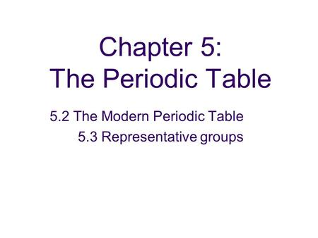 Chapter 5: The Periodic Table 5.2 The Modern Periodic Table 5.3 Representative groups.