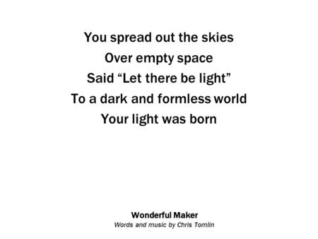 "Wonderful Maker Words and music by Chris Tomlin You spread out the skies Over empty space Said ""Let there be light"" To a dark and formless world Your light."