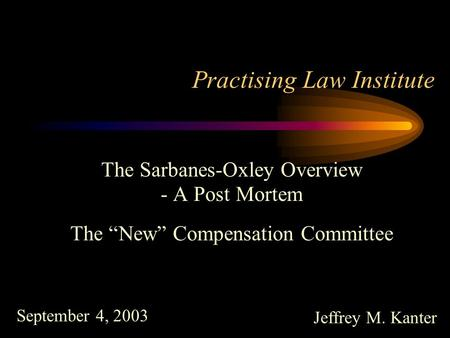 "Jeffrey M. Kanter The Sarbanes-Oxley Overview - A Post Mortem The ""New"" Compensation Committee Practising Law Institute September 4, 2003."