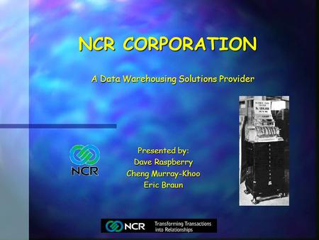 NCR CORPORATION Presented by: Dave Raspberry Cheng Murray-Khoo Eric Braun A Data Warehousing Solutions Provider A Data Warehousing Solutions Provider.