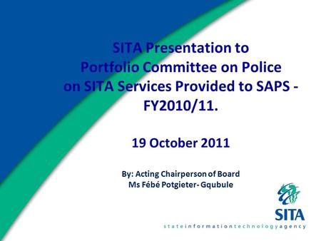 SITA Presentation to Portfolio Committee on Police on SITA Services Provided to SAPS - FY2010/11. 19 October 2011 By: Acting Chairperson of Board Ms Fébé.