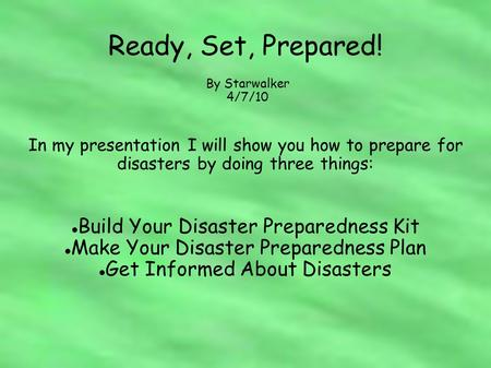 Ready, Set, Prepared! In my presentation I will show you how to prepare for disasters by doing three things: Build Your Disaster Preparedness Kit Make.