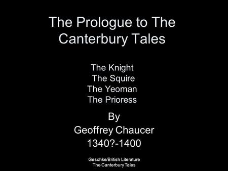 Geschke/British Literature The Canterbury Tales The Prologue to The Canterbury Tales The Knight The Squire The Yeoman The Prioress By Geoffrey Chaucer.