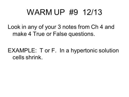WARM UP #9 12/13 Look in any of your 3 notes from Ch 4 and make 4 True or False questions. EXAMPLE: T or F. In a hypertonic solution cells shrink.