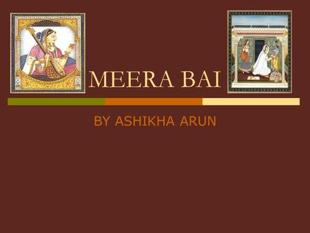 MEERA BAI BY ASHIKHA ARUN. INTRODUCTION TO MEERA BAI  Meera bai was a great devotee of Sri Krishna.  She wrote many nice bhajans in her time.  Now.