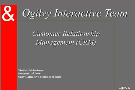 & Ogilvy & Mather 1 Ogilvy Interactive Team Customer Relationship Management (CRM) Vladimir M Jordanov December 2 nd, 2000 Oglivy Interactive Beijing Boot-camp.