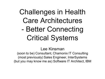 Challenges in Health Care Architectures - Better Connecting Critical Systems Lee Kinsman (soon to be) Consultant, Chamonix IT Consulting (most previously)