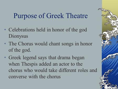 Purpose of Greek Theatre Celebrations held in honor of the god Dionysus The Chorus would chant songs in honor of the god. Greek legend says that drama.