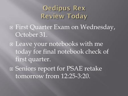  First Quarter Exam on Wednesday, October 31.  Leave your notebooks with me today for final notebook check of first quarter.  Seniors report for PSAE.