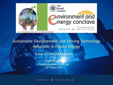 Sustainable Development and Driving Technology Advances <strong>in</strong> Future Energy A Frost & Sullivan Market Insight By Pinaki Bhadury Frost & Sullivan (I) Pvt.