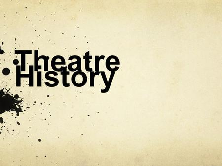 Theatre History. Take Notes now…because you will not be able to use them on the test at the end…