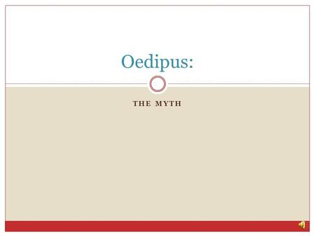 THE MYTH Oedipus: Oedipus: The Myth King Laius of Thebes learned from an oracle that he was destined to have a son who would kill his own father and.