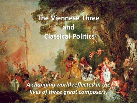 The Viennese Three and Classical Politics A changing world reflected in the lives of three great composers.