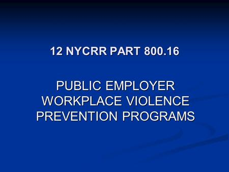 12 NYCRR PART 800.16 PUBLIC EMPLOYER WORKPLACE VIOLENCE PREVENTION PROGRAMS.