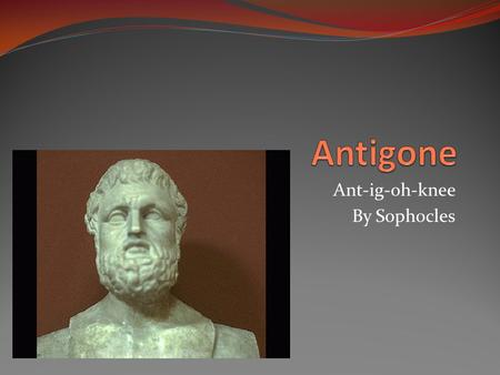 Ant-ig-oh-knee By Sophocles