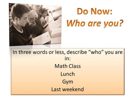 "In three words or less, describe ""who"" you are in: Math Class Lunch Gym Last weekend In three words or less, describe ""who"" you are in: Math Class Lunch."