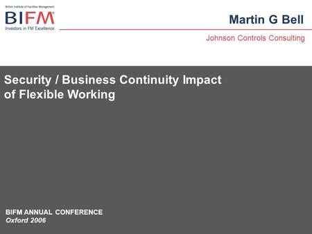 Security / Business Continuity Impact of Flexible Working Martin G Bell Johnson Controls Consulting BIFM ANNUAL CONFERENCE Oxford 2006.