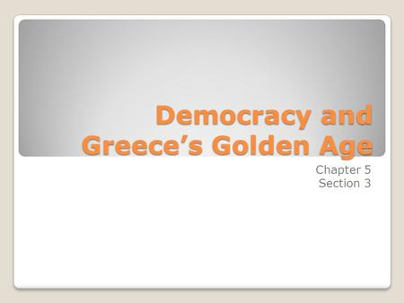 Democracy and Greece's Golden Age Chapter 5 Section 3.